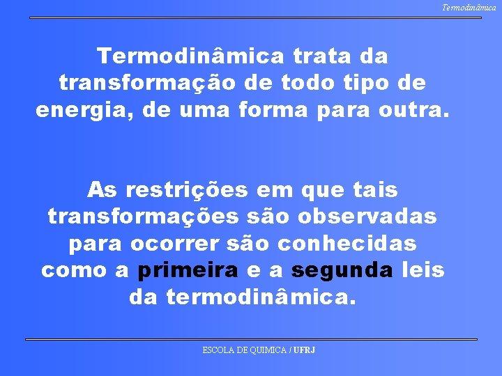 Termodinâmica trata da transformação de todo tipo de energia, de uma forma para outra.