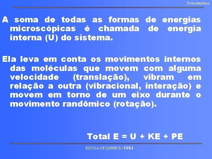 Termodinâmica A soma de todas as formas de energias microscópicas é chamada de energia