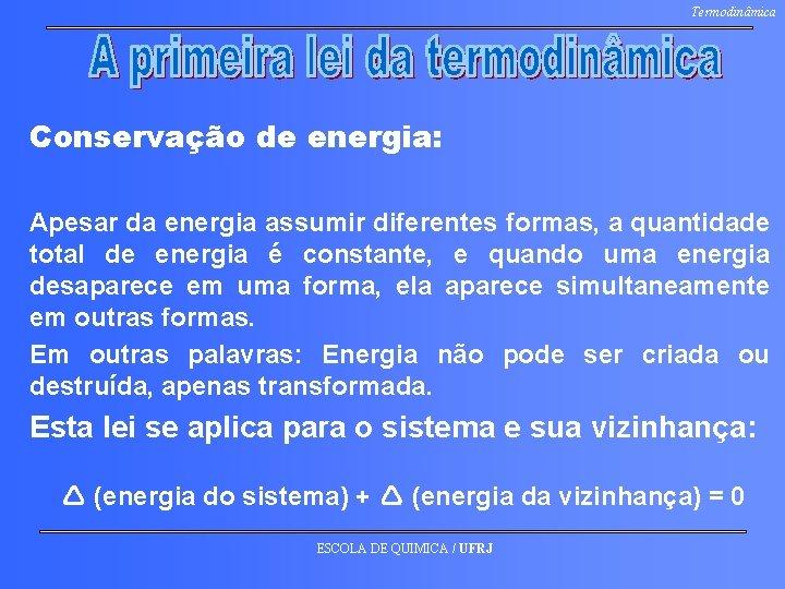 Termodinâmica Conservação de energia: Apesar da energia assumir diferentes formas, a quantidade total de
