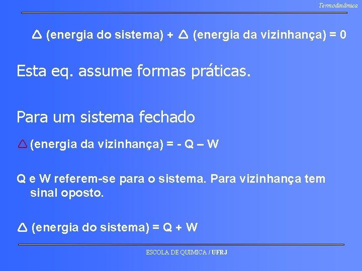 Termodinâmica (energia do sistema) + (energia da vizinhança) = 0 Esta eq. assume formas