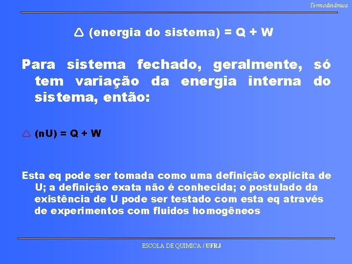 Termodinâmica (energia do sistema) = Q + W Para sistema fechado, geralmente, só tem
