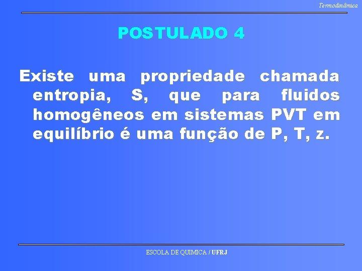 Termodinâmica POSTULADO 4 Existe uma propriedade chamada entropia, S, que para fluidos homogêneos em