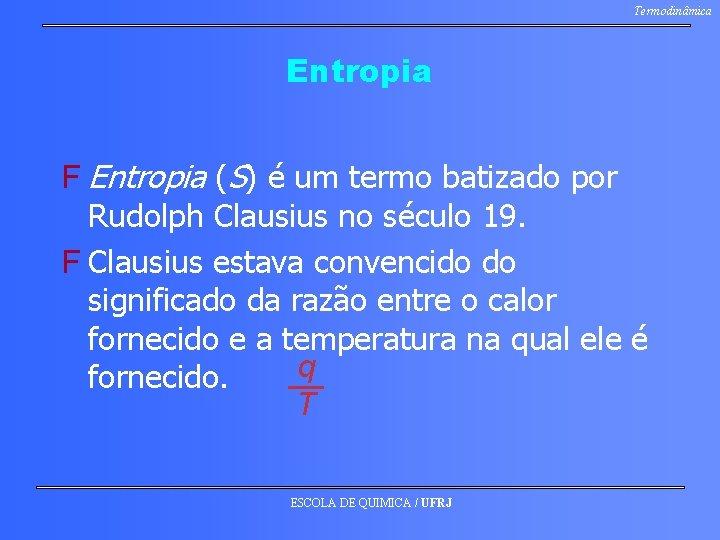 Termodinâmica Entropia F Entropia (S) é um termo batizado por Rudolph Clausius no século