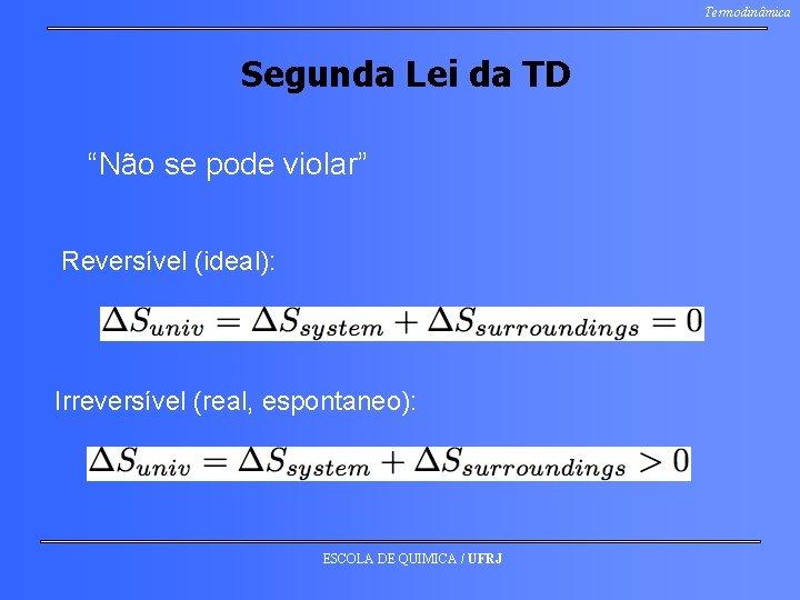 """Termodinâmica Segunda Lei da TD """"Não se pode violar"""" Reversível (ideal): Irreversível (real, espontaneo):"""