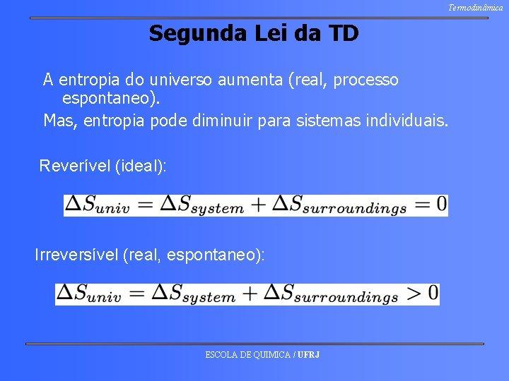 Termodinâmica Segunda Lei da TD A entropia do universo aumenta (real, processo espontaneo). Mas,