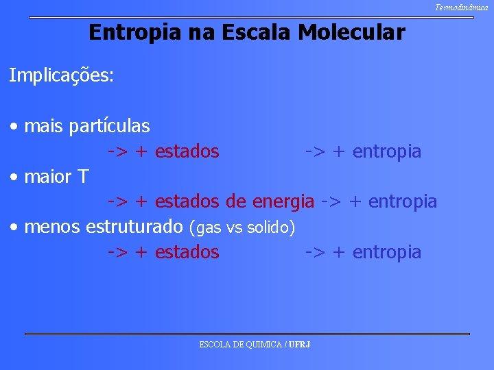 Termodinâmica Entropia na Escala Molecular Implicações: • mais partículas -> + estados -> +