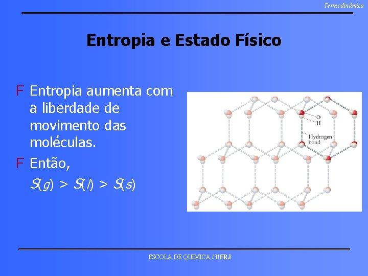 Termodinâmica Entropia e Estado Físico F Entropia aumenta com a liberdade de movimento das