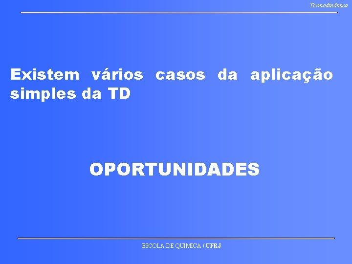 Termodinâmica Existem vários casos da aplicação simples da TD OPORTUNIDADES ESCOLA DE QUIMICA /