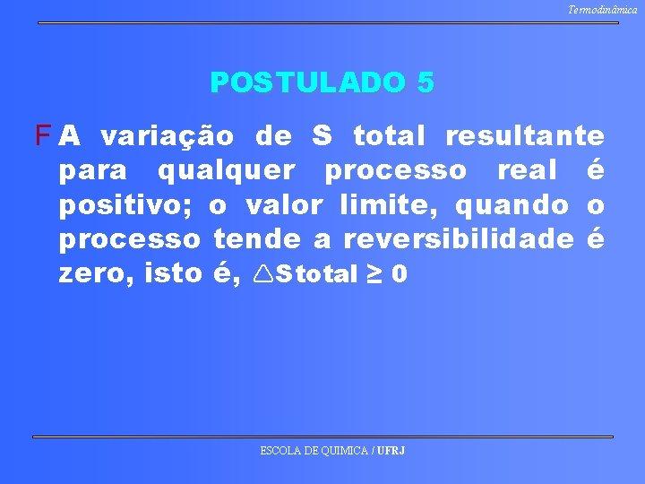 Termodinâmica POSTULADO 5 F A variação de S total resultante para qualquer processo real