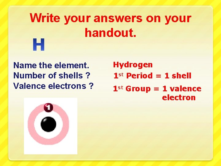 Write your answers on your handout. Name the element. Number of shells ? Valence