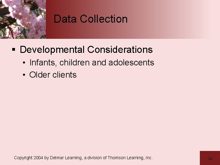 Data Collection § Developmental Considerations • Infants, children and adolescents • Older clients Copyright