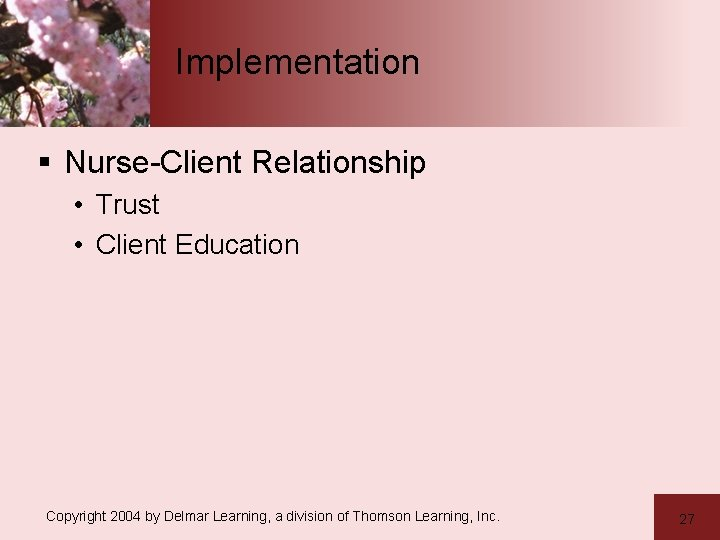 Implementation § Nurse-Client Relationship • Trust • Client Education Copyright 2004 by Delmar Learning,