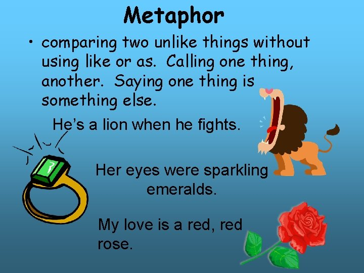 Metaphor • comparing two unlike things without using like or as. Calling one thing,