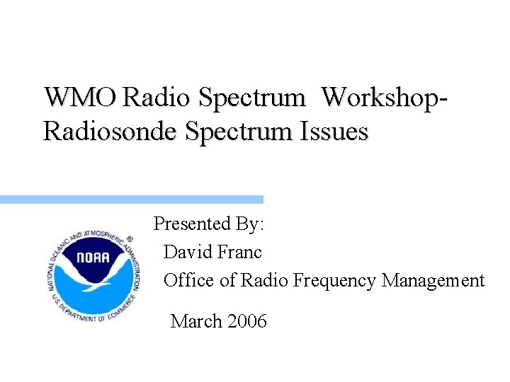 WMO Radio Spectrum Workshop. Radiosonde Spectrum Issues Presented By: David Franc Office of Radio