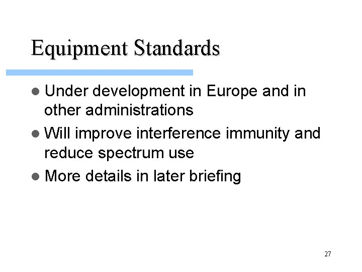 Equipment Standards l Under development in Europe and in other administrations l Will improve