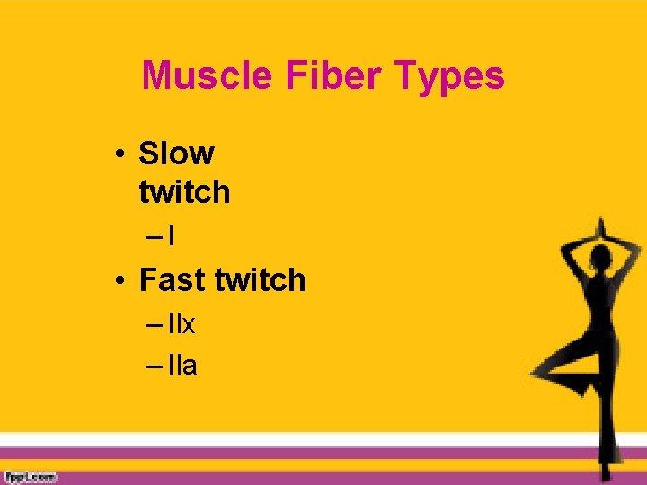 Muscle Fiber Types • Slow twitch –I • Fast twitch – IIx – IIa