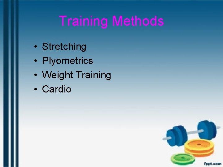 Training Methods • • Stretching Plyometrics Weight Training Cardio