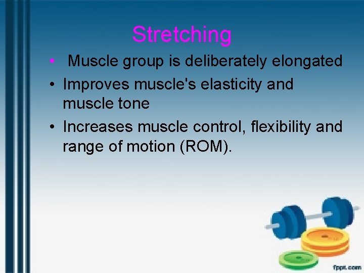Stretching • Muscle group is deliberately elongated • Improves muscle's elasticity and muscle tone