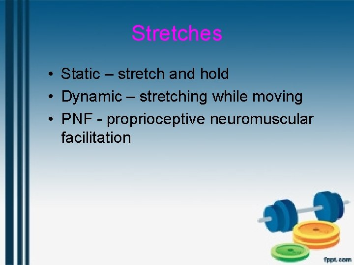 Stretches • Static – stretch and hold • Dynamic – stretching while moving •