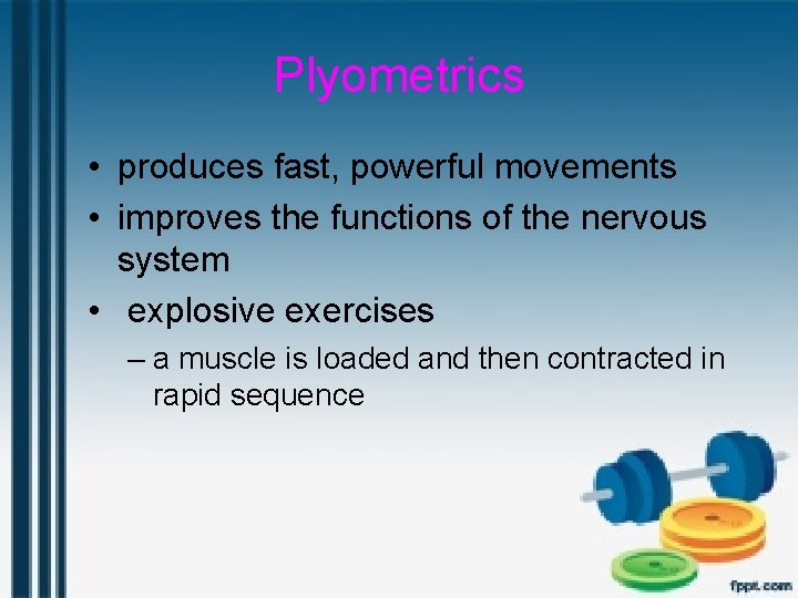 Plyometrics • produces fast, powerful movements • improves the functions of the nervous system