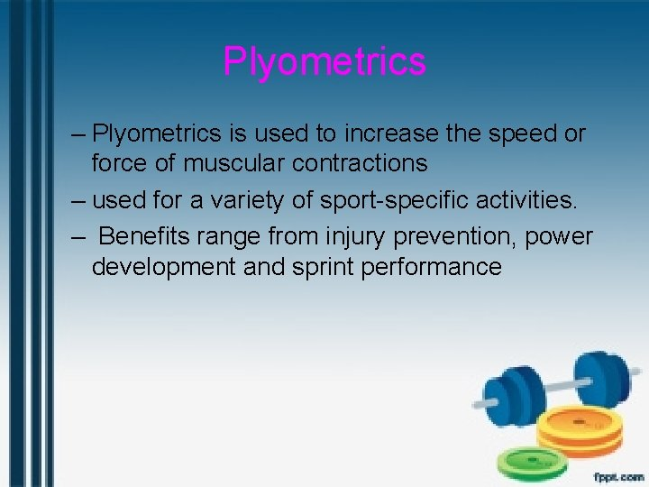 Plyometrics – Plyometrics is used to increase the speed or force of muscular contractions