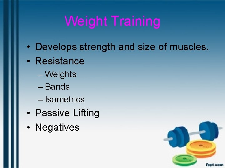 Weight Training • Develops strength and size of muscles. • Resistance – Weights –