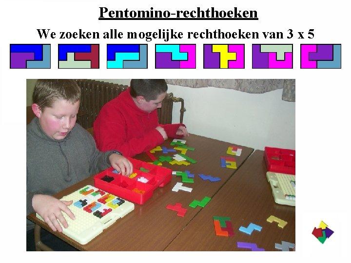 Pentomino-rechthoeken We zoeken alle mogelijke rechthoeken van 3 x 5