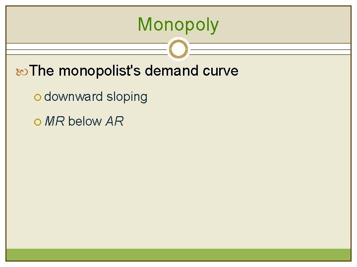 Monopoly The monopolist's demand curve ¡ downward sloping ¡ MR below AR