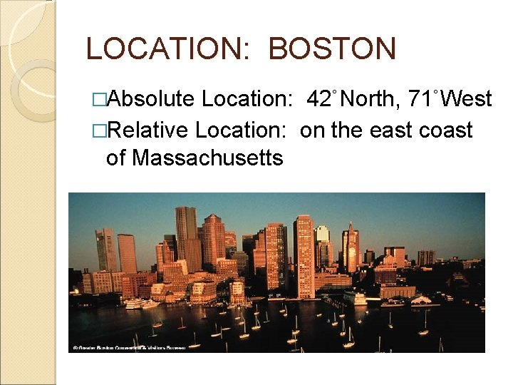LOCATION: BOSTON �Absolute Location: 42˚North, 71˚West �Relative Location: on the east coast of Massachusetts