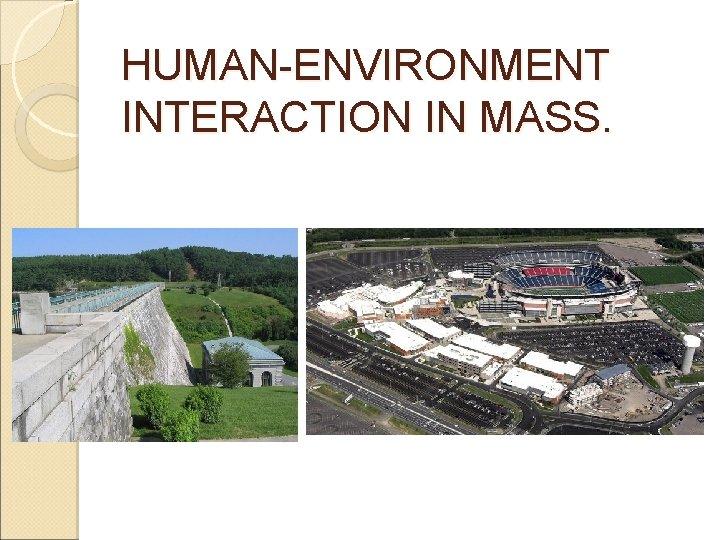 HUMAN-ENVIRONMENT INTERACTION IN MASS.