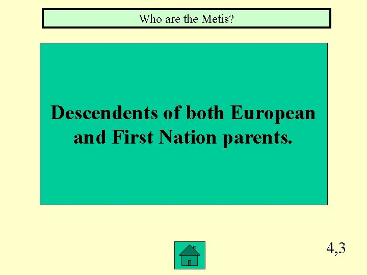 Who are the Metis? Descendents of both European and First Nation parents. 4, 3