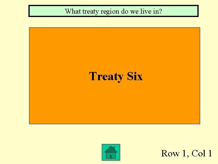 What treaty region do we live in? Treaty Six Row 1, Col 1