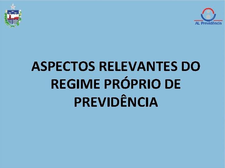 ASPECTOS RELEVANTES DO REGIME PRÓPRIO DE PREVIDÊNCIA