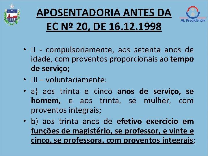 APOSENTADORIA ANTES DA EC Nº 20, DE 16. 12. 1998 • II - compulsoriamente,