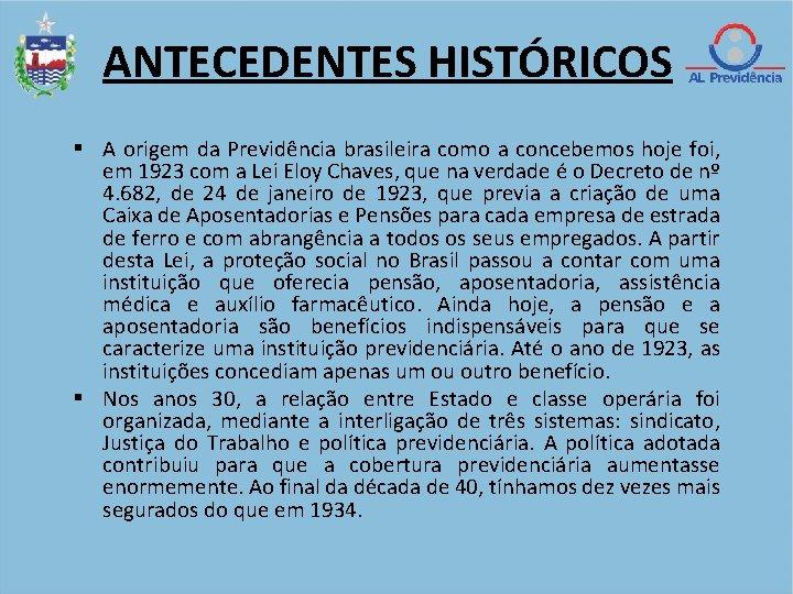 ANTECEDENTES HISTÓRICOS A origem da Previdência brasileira como a concebemos hoje foi, em 1923