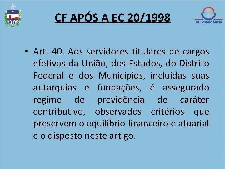 CF APÓS A EC 20/1998 • Art. 40. Aos servidores titulares de cargos efetivos