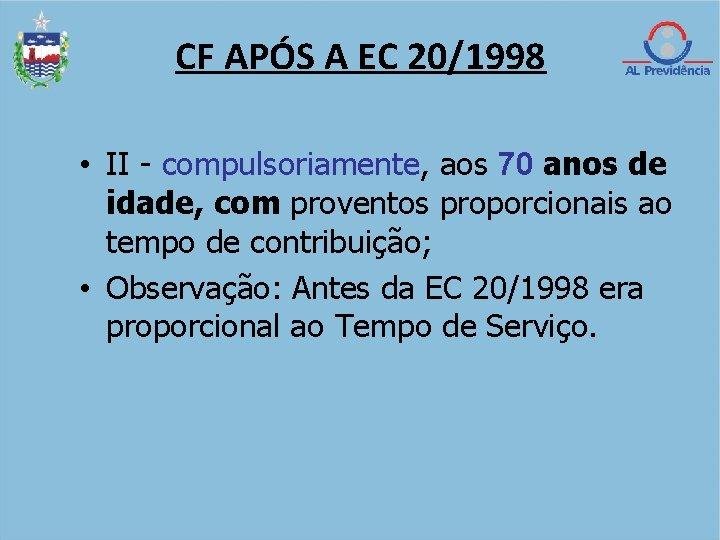 CF APÓS A EC 20/1998 • II - compulsoriamente, aos 70 anos de idade,