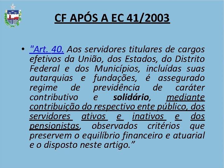 """CF APÓS A EC 41/2003 • """"Art. 40. Aos servidores titulares de cargos efetivos"""