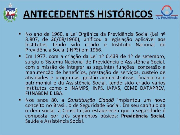 ANTECEDENTES HISTÓRICOS No ano de 1960, a Lei Orgânica da Previdência Social (Lei nº