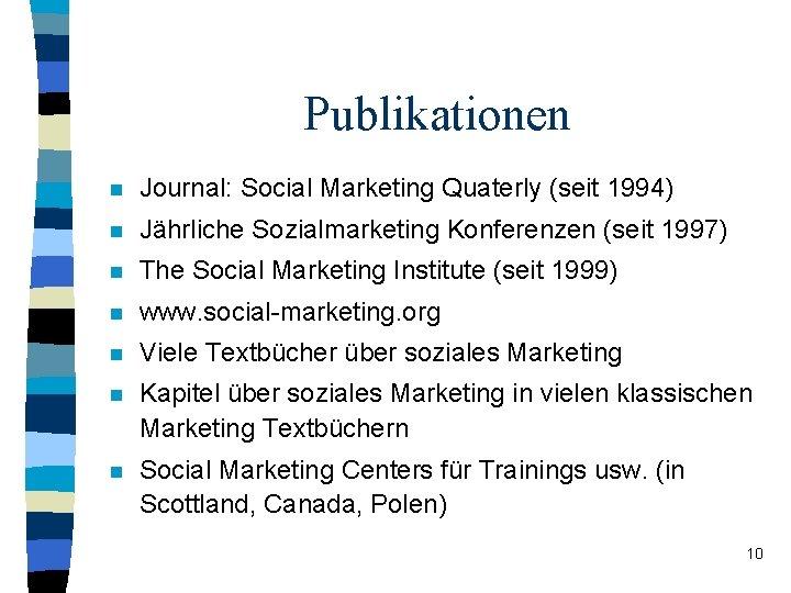 Publikationen n Journal: Social Marketing Quaterly (seit 1994) n Jährliche Sozialmarketing Konferenzen (seit 1997)