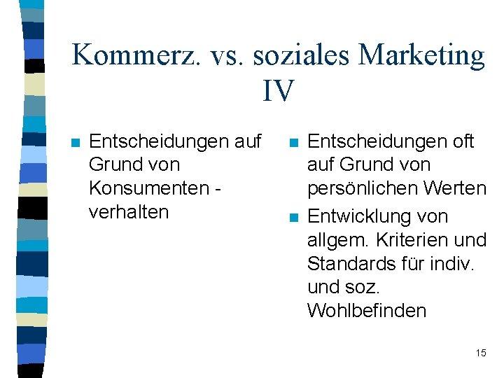 Kommerz. vs. soziales Marketing IV n Entscheidungen auf Grund von Konsumenten verhalten n n