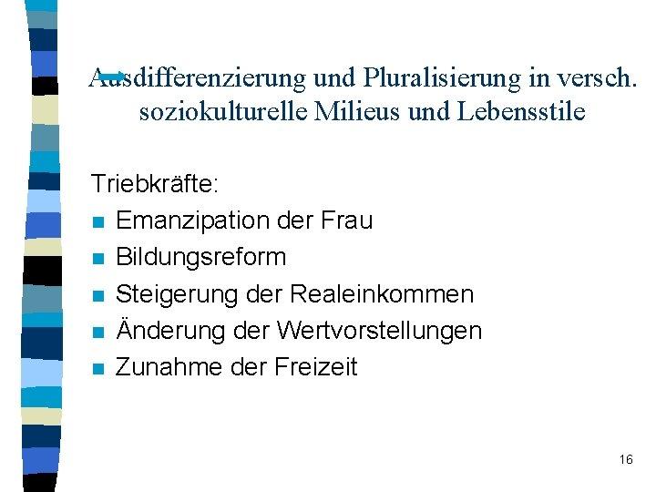 Ausdifferenzierung und Pluralisierung in versch. soziokulturelle Milieus und Lebensstile Triebkräfte: n Emanzipation der Frau