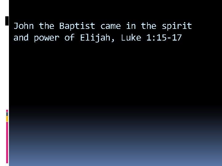John the Baptist came in the spirit and power of Elijah, Luke 1: 15