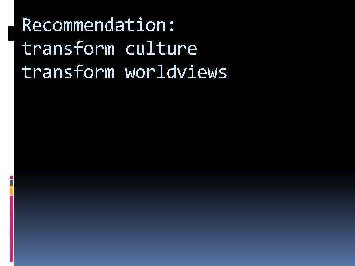 Recommendation: transform culture transform worldviews