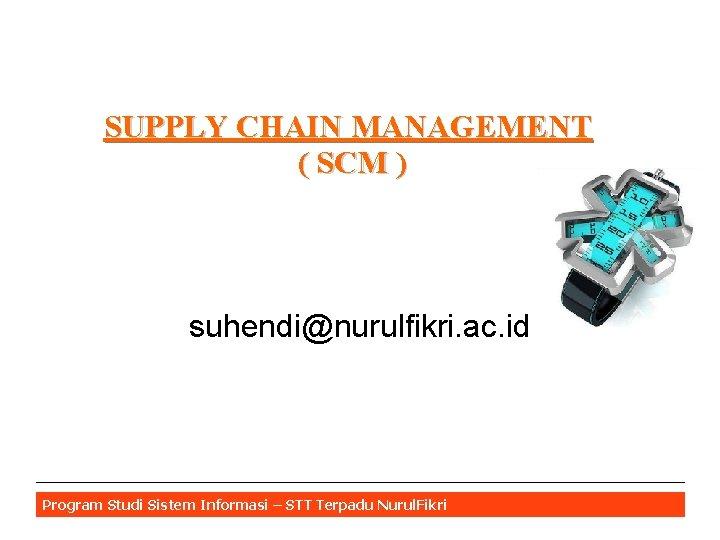 SUPPLY CHAIN MANAGEMENT ( SCM ) suhendi@nurulfikri. ac. id Program Studi Sistem Informasi –