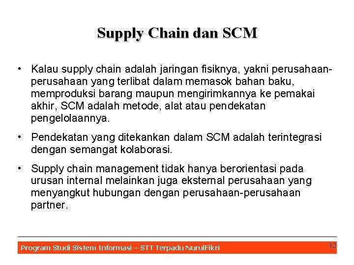 Supply Chain dan SCM • Kalau supply chain adalah jaringan fisiknya, yakni perusahaan yang