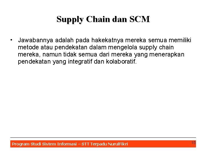 Supply Chain dan SCM • Jawabannya adalah pada hakekatnya mereka semua memiliki metode atau