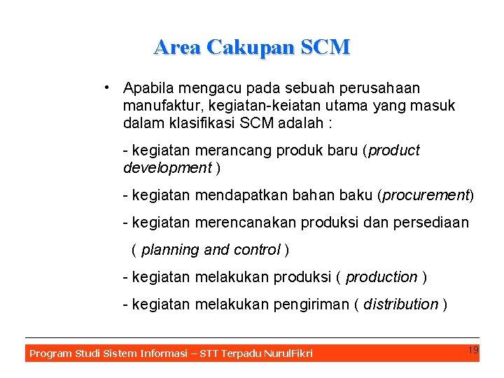 Area Cakupan SCM • Apabila mengacu pada sebuah perusahaan manufaktur, kegiatan-keiatan utama yang masuk