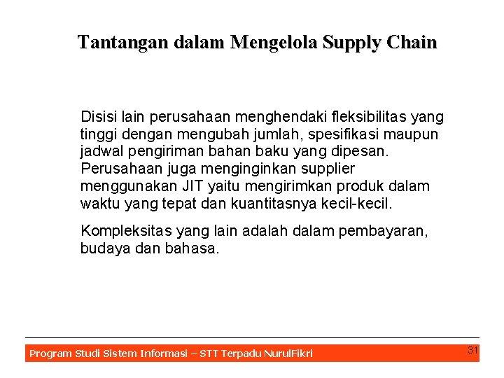 Tantangan dalam Mengelola Supply Chain Disisi lain perusahaan menghendaki fleksibilitas yang tinggi dengan mengubah