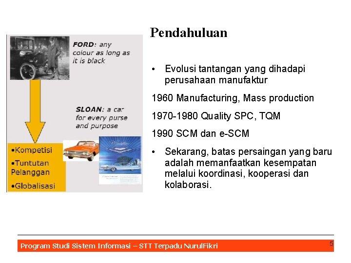 Pendahuluan • Evolusi tantangan yang dihadapi perusahaan manufaktur 1960 Manufacturing, Mass production 1970 -1980